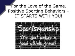 For the Love of the Game. Positive Sporting Behaviors – IT STARTS WITH YOU!