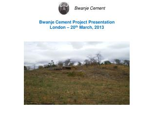 Bwanje Cement Project Presentation London – 20 th  March, 2013