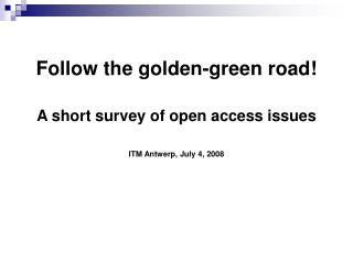 Follow the golden-green road! A short survey of open access issues ITM Antwerp, July 4, 2008