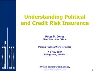 Understanding Political and Credit Risk Insurance    Peter M. Jones Chief Executive Officer   Making Finance Work for Af