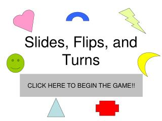 Slides, Flips, and Turns