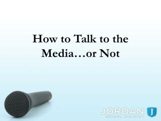 How to Talk to the Media…or Not