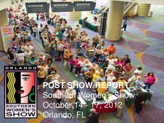 POST SHOW REPORT Southern Women's Show October 14 - 17, 2012 Orlando, FL
