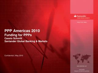 PPP Americas 2010 Funding for PPPs Cassio Schmitt Santander Global Banking & Markets