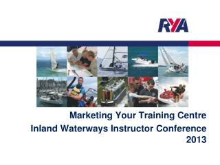Marketing Your Training Centre Inland Waterways Instructor Conference 2013