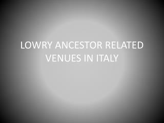 LOWRY ANCESTOR RELATED VENUES IN ITALY