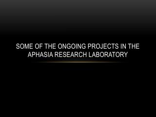 Some of the ongoing projects in the aphasia research laboratory