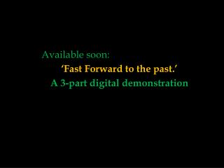 'Fast Forward to the past.' A  3-part digital demonstration