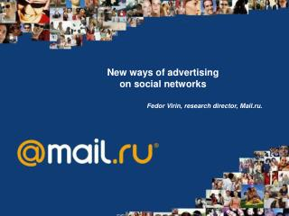 New ways of advertising  on social networks Fedor Virin ,  research director , Mail.ru.