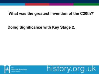 'What was the greatest invention of the C20th?' Doing Significance with Key Stage 2.