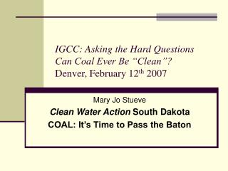 "IGCC: Asking the Hard Questions Can Coal Ever Be ""Clean""?  Denver, February 12 th  2007"