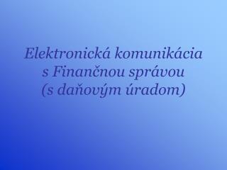 Elektronická komunikácia s Finančnou správou (s daňovým úradom)