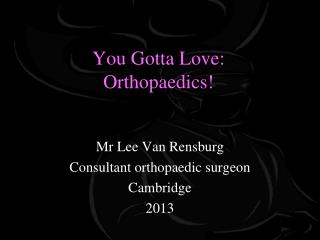 You Gotta Love: Orthopaedics!