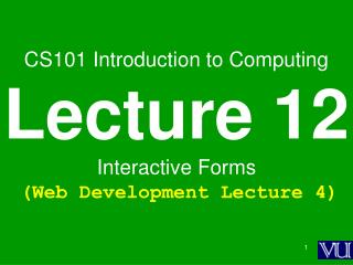 CS101 Introduction to Computing Lecture 12 Interactive Forms (Web Development Lecture 4)