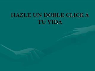 HAZLE UN DOBLE CLICK A TU VIDA