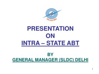 PRESENTATION  ON  INTRA – STATE ABT BY GENERAL MANAGER (SLDC) DELHI