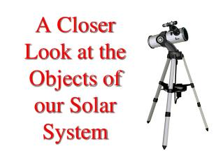 A Closer Look at the Objects of our Solar System