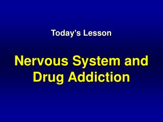 Today s Lesson  Nervous System and Drug Addiction