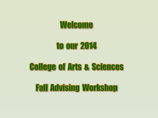 Welcome to   our  2014 College   of  Arts  &  Sciences Fall   Advising  Workshop