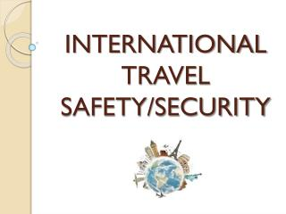 INTERNATIONAL TRAVEL SAFETY/SECURITY
