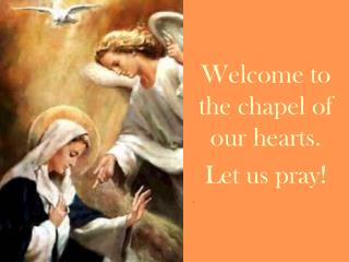 Welcome to the chapel of our hearts. Let us pray!