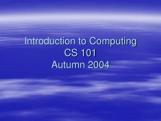 Introduction to Computing CS 101 Autumn 2004