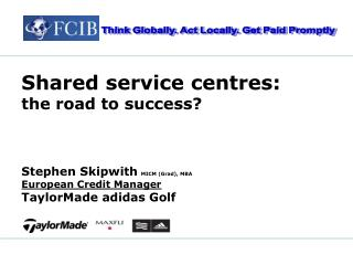 Shared service centres:      the road to success    Stephen Skipwith MICM Grad, MBA European Credit Manager TaylorMade a
