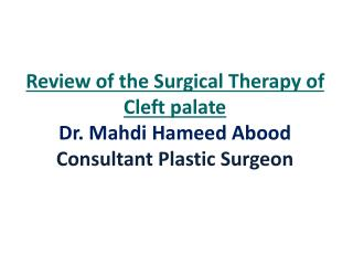 Review of the Surgical Therapy of Cleft palate Dr. Mahdi Hameed Abood Consultant Plastic Surgeon