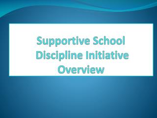 Supportive School  Discipline Initiative Overview