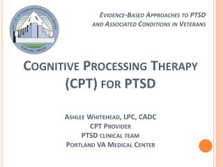 Cognitive Processing Therapy (CPT) for PTSD Ashlee Whitehead, LPC, CADC CPT Provider PTSD clinical team Portland VA Medi