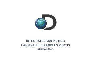 INTEGRATED MARKETING EARN VALUE EXAMPLES 2012/13 Melanie Tsao