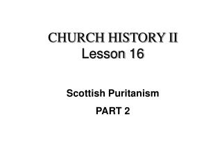 CHURCH HISTORY II Lesson 16 Scottish Puritanism PART 2