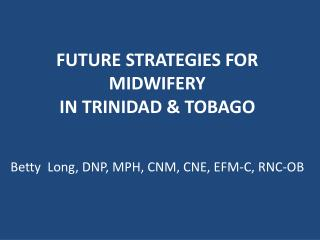 FUTURE STRATEGIES FOR MIDWIFERY IN TRINIDAD & TOBAGO