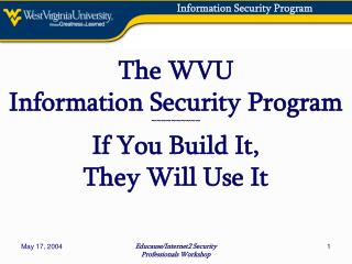 The WVU Information Security Program ~~~~~~~~~~ If You Build It, They Will Use It