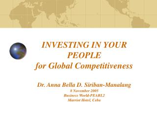 INVESTING IN YOUR PEOPLE for Global Competitiveness Dr. Anna Bella D. Siriban-Manalang 8 November 2005 Business World-PE