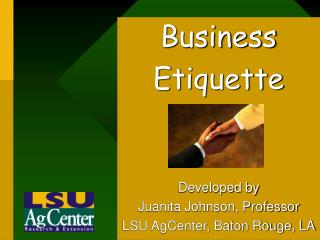 Business  Etiquette Developed by Juanita Johnson, Professor LSU AgCenter, Baton Rouge, LA