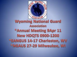Wyoming National Guard Association  *Annual Meeting 9Apr 11  New HDQTS 0900-1200
