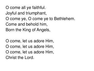 O come all ye faithful. Joyful and triumphant, O come ye, O come ye to Bethlehem.