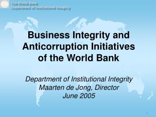 Business Integrity and Anticorruption Initiatives  of the World Bank   Department of Institutional Integrity Maarten de
