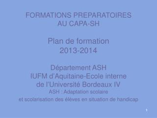 FORMATIONS PREPARATOIRES AU CAPA-SH Plan de formation 2013-2014 Département ASH