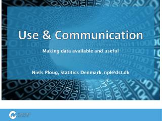 Use & Communication Making data available and useful Niels Ploug ,  Statitics  Denmark, npl@dst.dk