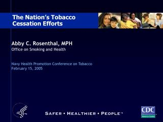 Abby C. Rosenthal, MPH Office on Smoking and Health   Navy Health Promotion Conference on Tobacco February 15, 2005