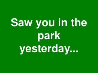 Saw you in the park yesterday...