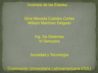Inventos de las Edades… Gina Marcela Cubides Cortes William Martínez Delgado Ing. De Sistemas