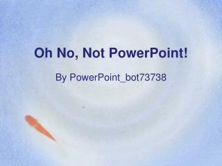Oh No, Not PowerPoint