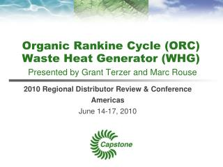 Organic Rankine Cycle (ORC) Waste Heat Generator (WHG) Presented by Grant Terzer and Marc Rouse