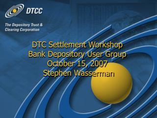DTC Settlement Workshop Bank Depository User Group October 15, 2007  Stephen Wasserman