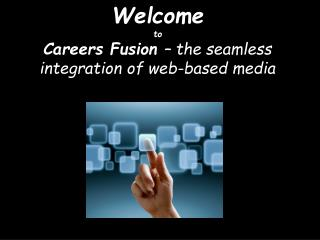 Welcome to Careers Fusion  – the seamless integration of web-based media