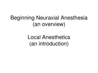 Beginning  Neuraxial  Anesthesia (an overview) Local Anesthetics (an introduction)