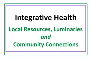 Integrative Health Local Resources, Luminaries  and Community Connections
